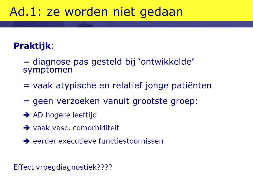 Ad.1: ze worden niet gedaan Praktijk: = diagnose pas gesteld bij 'ontwikkelde' symptomen = vaak atypische en relatief jonge patiënten = geen verzoeken