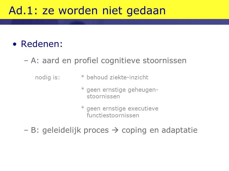 Ad.1: ze worden niet gedaan Redenen: –A: aard en profiel cognitieve stoornissen nodig is: * behoud ziekte-inzicht * geen ernstige geheugen- stoornisse