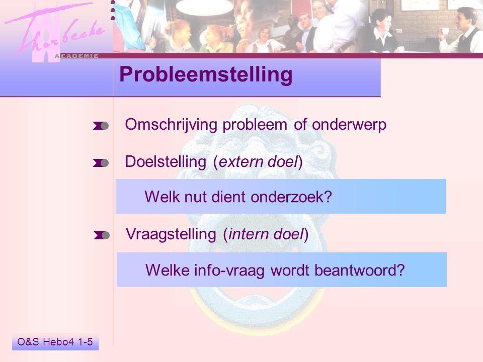 O&S Hebo4 1-5 Probleemstelling Doelstelling (extern doel) Vraagstelling (intern doel) Welk nut dient onderzoek? Welke info-vraag wordt beantwoord? Oms