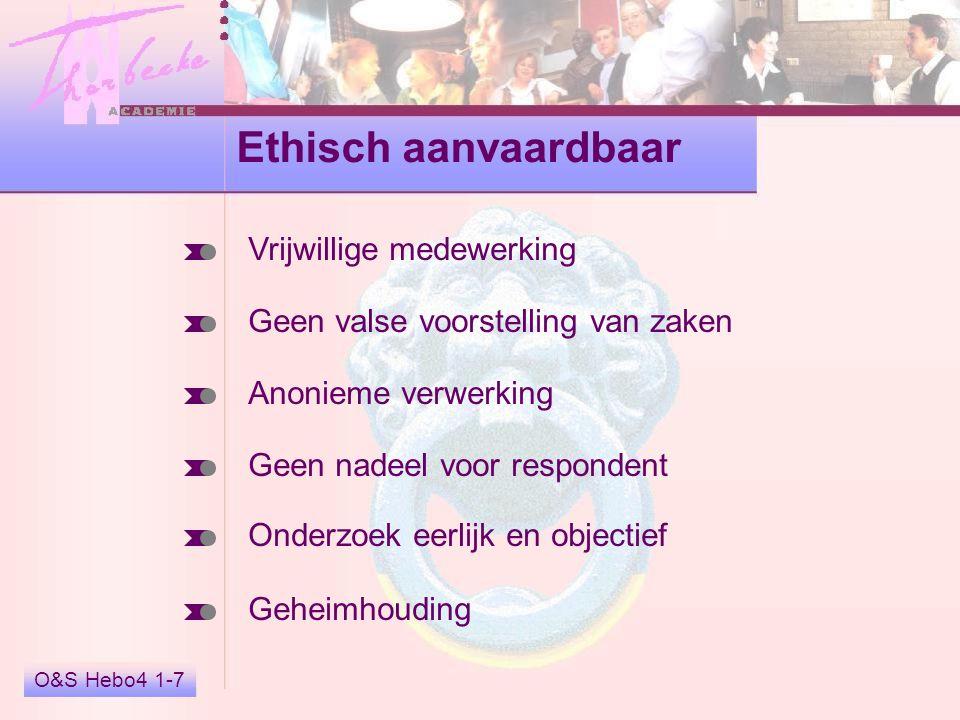 O&S Hebo4 1-7 Ethisch aanvaardbaar Vrijwillige medewerking Geen valse voorstelling van zaken Anonieme verwerking Geen nadeel voor respondent Onderzoek