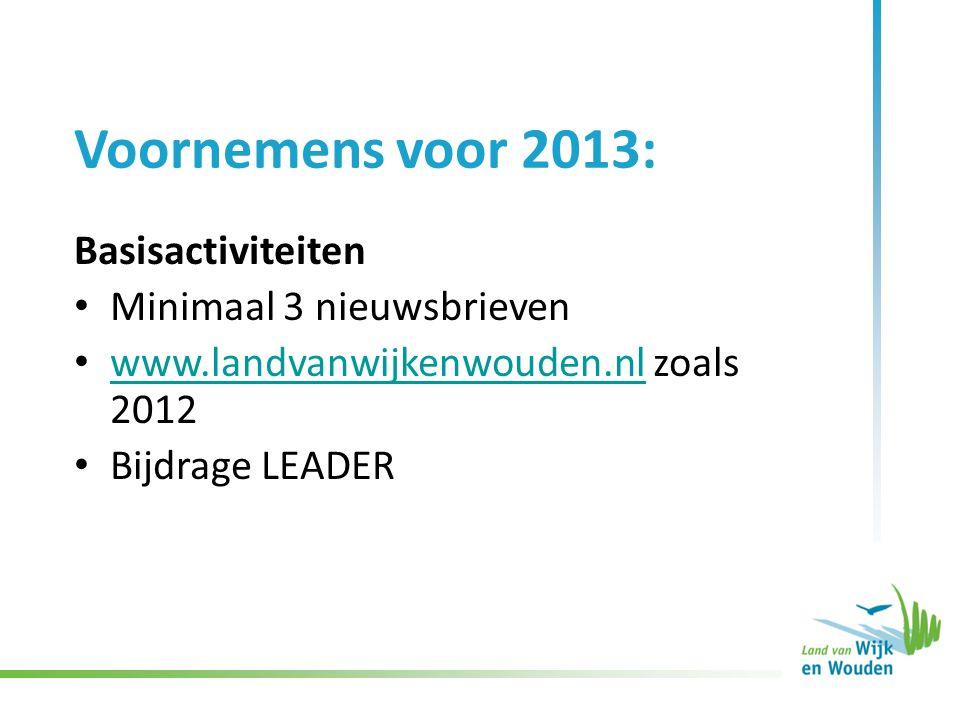 Voornemens voor 2013: Basisactiviteiten Minimaal 3 nieuwsbrieven www.landvanwijkenwouden.nl zoals 2012 www.landvanwijkenwouden.nl Bijdrage LEADER