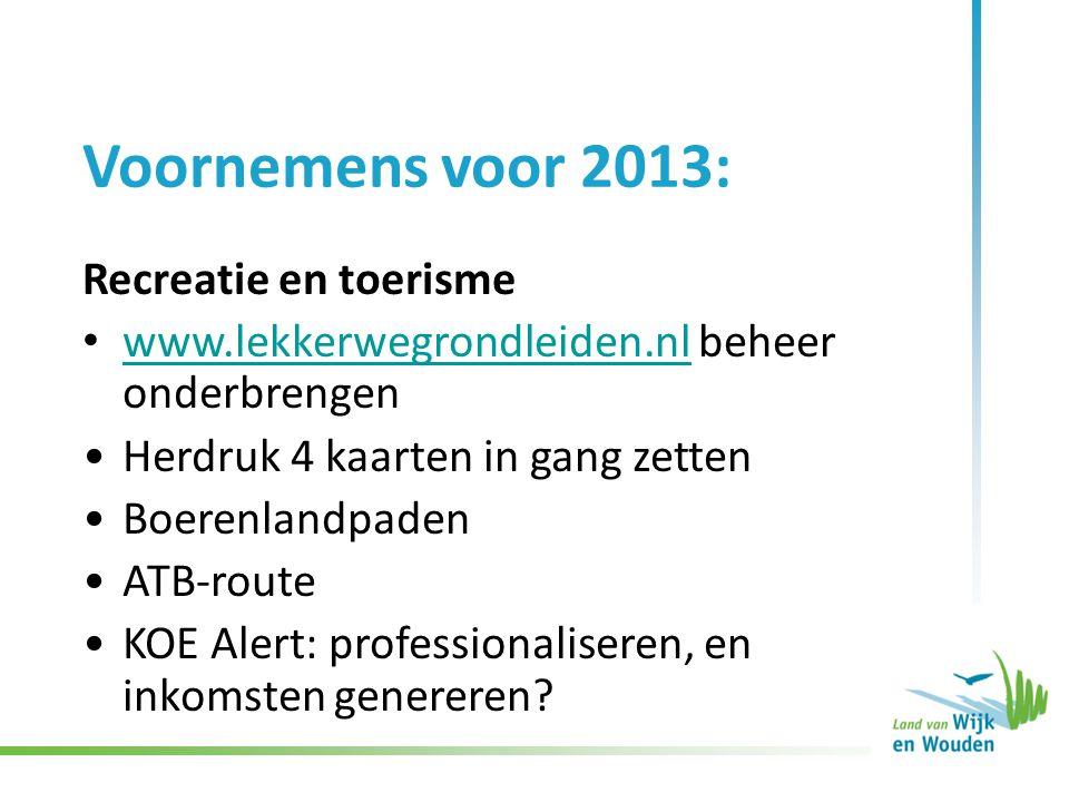 Voornemens voor 2013: Recreatie en toerisme www.lekkerwegrondleiden.nl beheer onderbrengen www.lekkerwegrondleiden.nl Herdruk 4 kaarten in gang zetten Boerenlandpaden ATB-route KOE Alert: professionaliseren, en inkomsten genereren