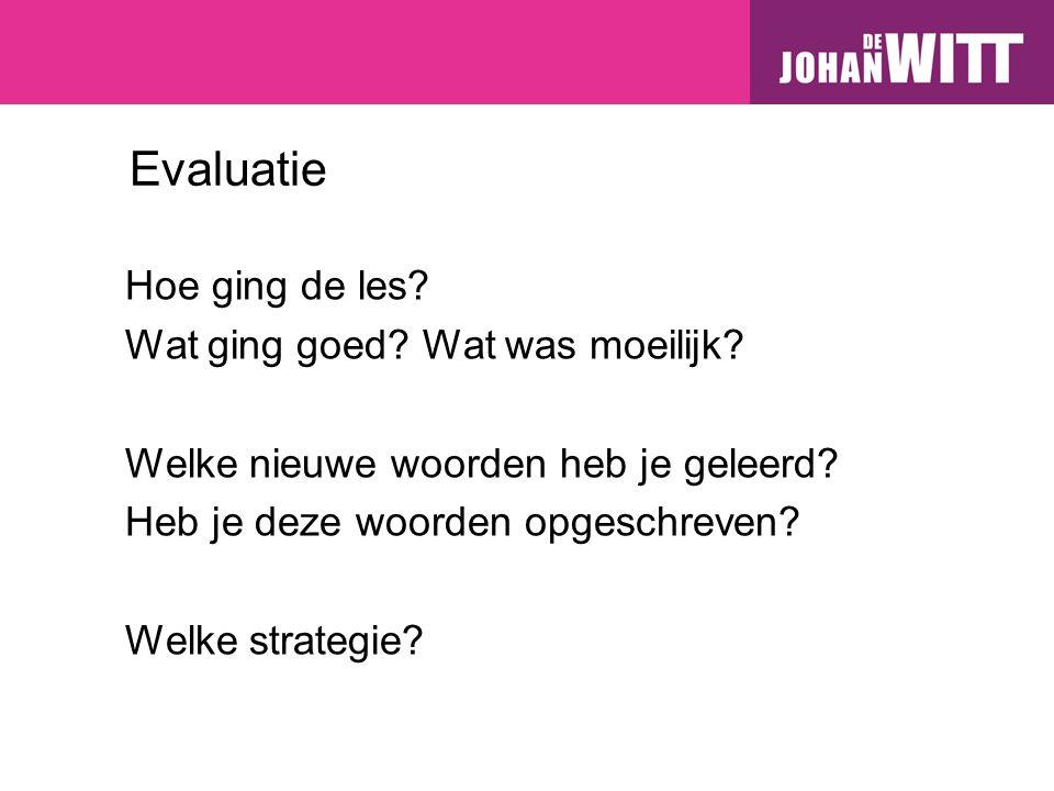 Evaluatie Hoe ging de les? Wat ging goed? Wat was moeilijk? Welke nieuwe woorden heb je geleerd? Heb je deze woorden opgeschreven? Welke strategie?