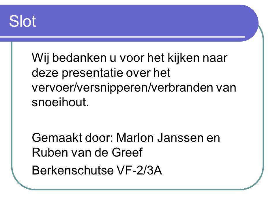 Slot Wij bedanken u voor het kijken naar deze presentatie over het vervoer/versnipperen/verbranden van snoeihout. Gemaakt door: Marlon Janssen en Rube