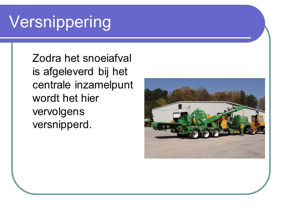 Verbranding Zodra het hout is versnipperd wordt het doorgetransporteerd aan energiecentrales die energie opwekken door de verbranding van snoeihout.