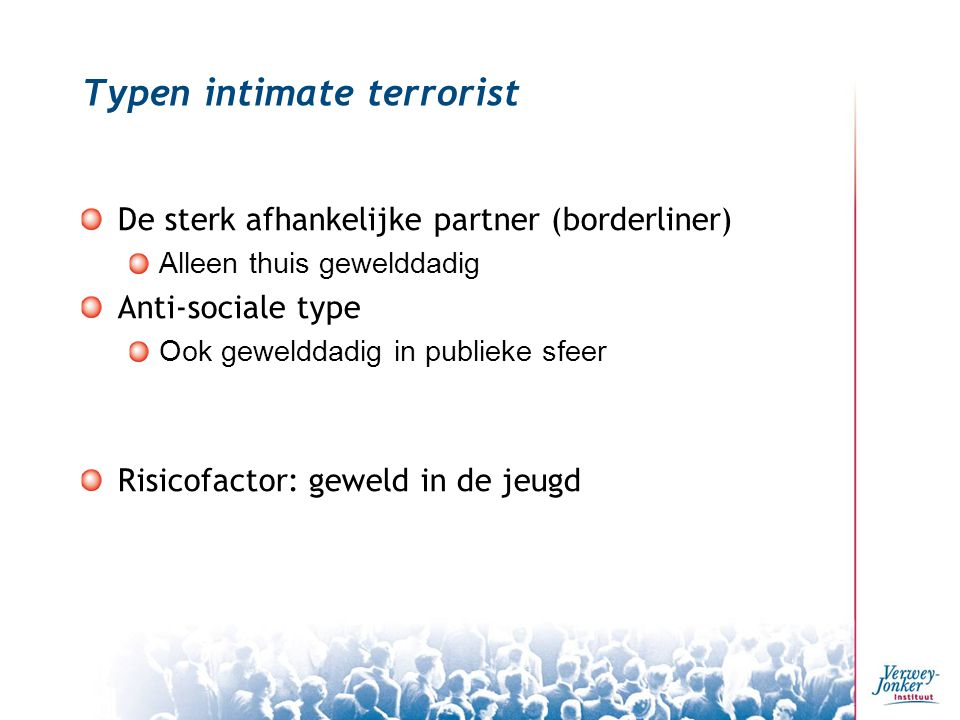 Typen intimate terrorist De sterk afhankelijke partner (borderliner) Alleen thuis gewelddadig Anti-sociale type Ook gewelddadig in publieke sfeer Risi