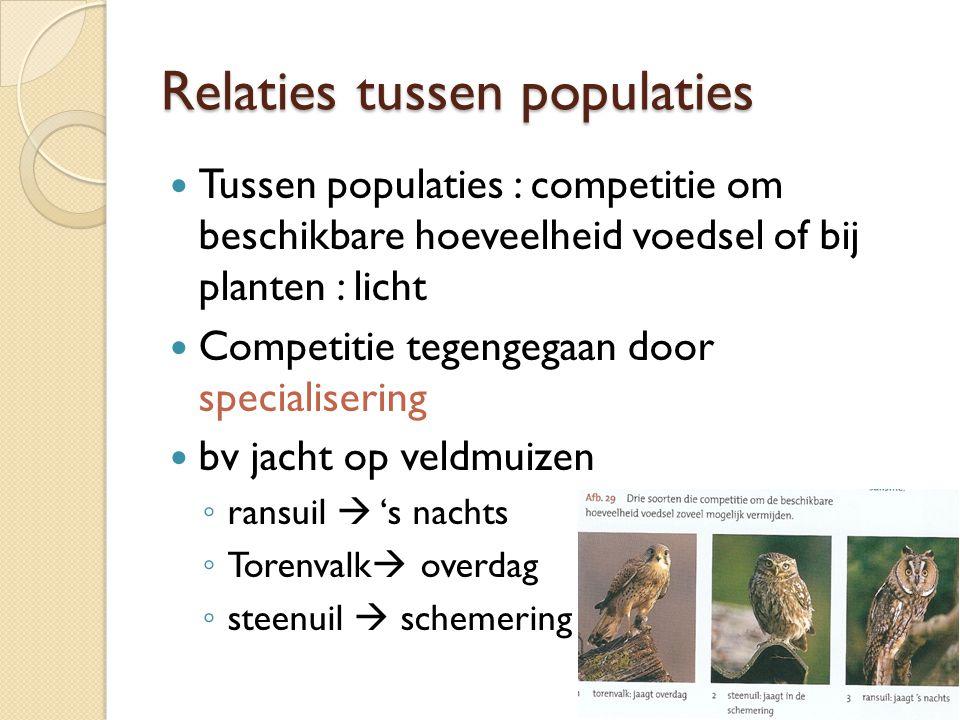 Relaties tussen populaties Tussen populaties : competitie om beschikbare hoeveelheid voedsel of bij planten : licht Competitie tegengegaan door specia