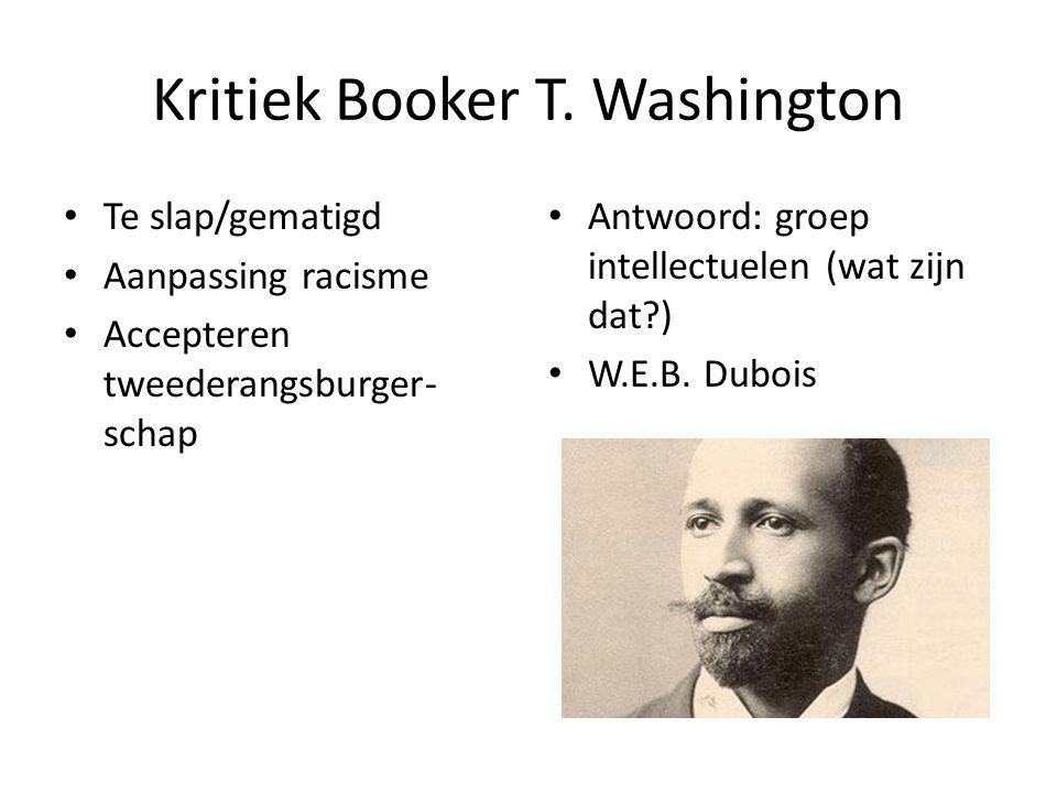 Kritiek Booker T. Washington Te slap/gematigd Aanpassing racisme Accepteren tweederangsburger- schap Antwoord: groep intellectuelen (wat zijn dat?) W.