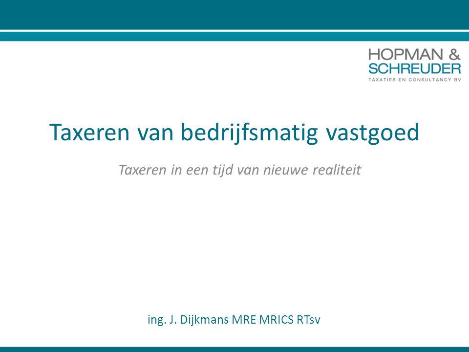 Taxeren van bedrijfsmatig vastgoed Taxeren in een tijd van nieuwe realiteit ing. J. Dijkmans MRE MRICS RTsv