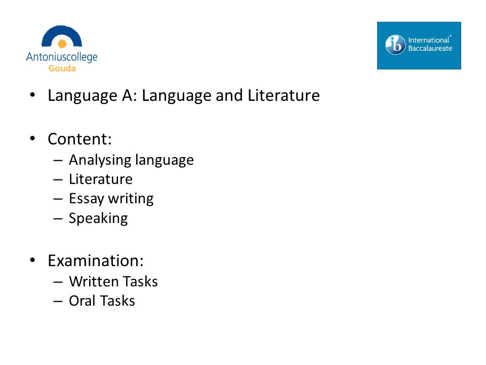 Language A: Language and Literature Content: – Analysing language – Literature – Essay writing – Speaking Examination: – Written Tasks – Oral Tasks