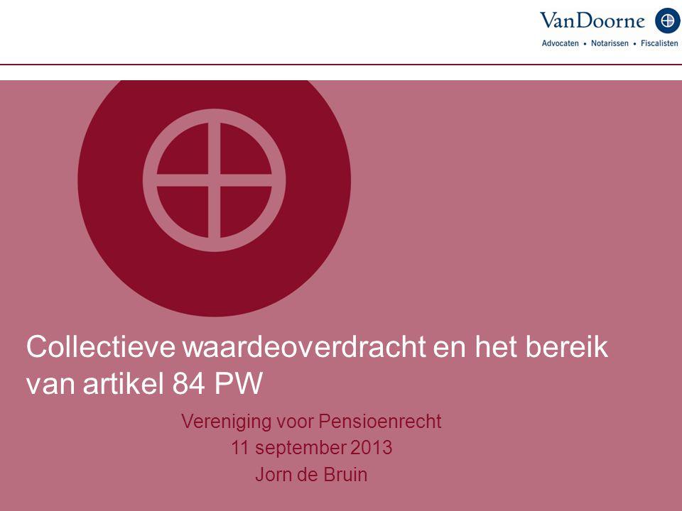Collectieve waardeoverdracht en het bereik van artikel 84 PW Vereniging voor Pensioenrecht 11 september 2013 Jorn de Bruin