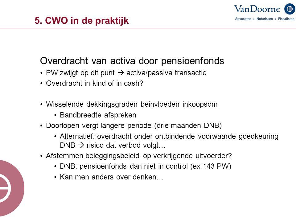 5. CWO in de praktijk Overdracht van activa door pensioenfonds PW zwijgt op dit punt  activa/passiva transactie Overdracht in kind of in cash? Wissel