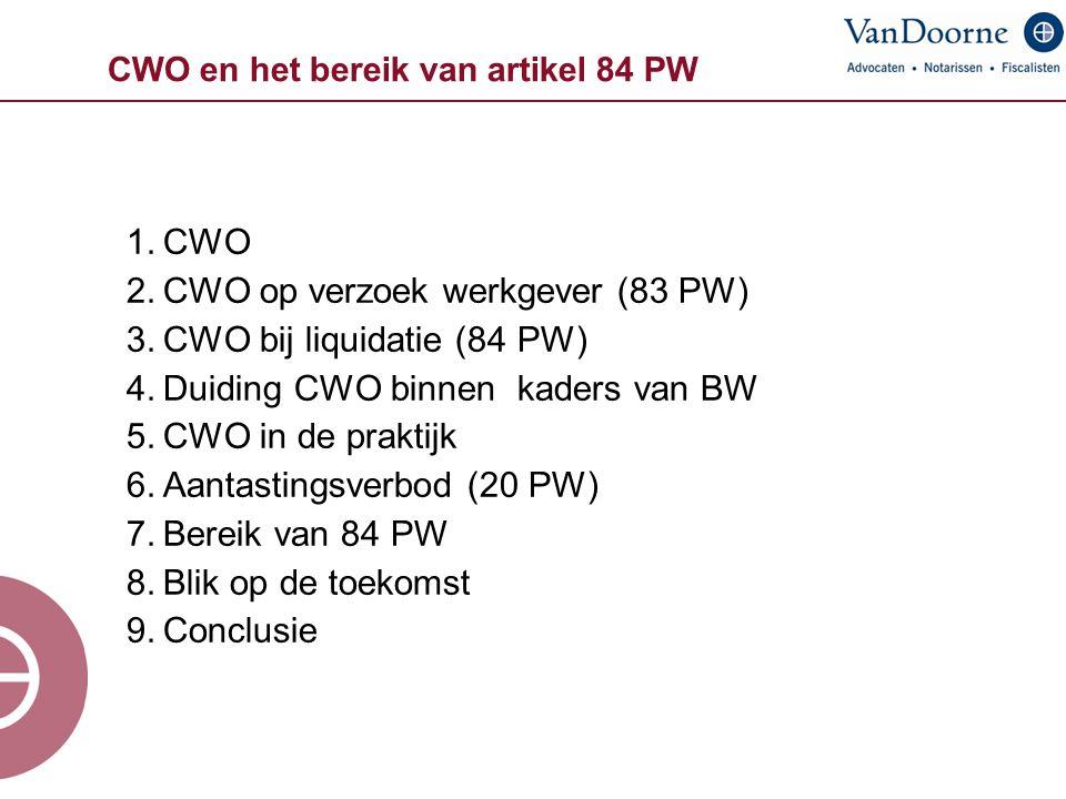 CWO en het bereik van artikel 84 PW 1.CWO 2.CWO op verzoek werkgever (83 PW) 3.CWO bij liquidatie (84 PW) 4.Duiding CWO binnen kaders van BW 5.CWO in