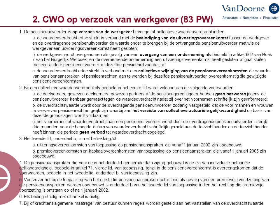 2. CWO op verzoek van werkgever (83 PW) 1. De pensioenuitvoerder is op verzoek van de werkgever bevoegd tot collectieve waardeoverdracht indien: a. de