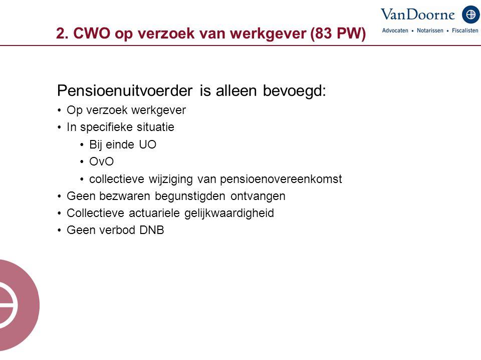 2. CWO op verzoek van werkgever (83 PW) Pensioenuitvoerder is alleen bevoegd: Op verzoek werkgever In specifieke situatie Bij einde UO OvO collectieve