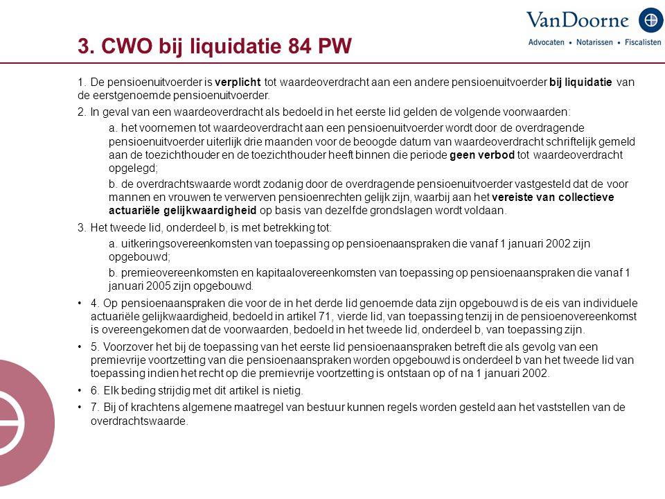 3. CWO bij liquidatie 84 PW 1. De pensioenuitvoerder is verplicht tot waardeoverdracht aan een andere pensioenuitvoerder bij liquidatie van de eerstge