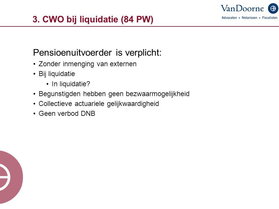 3. CWO bij liquidatie (84 PW) Pensioenuitvoerder is verplicht: Zonder inmenging van externen Bij liquidatie In liquidatie? Begunstigden hebben geen be