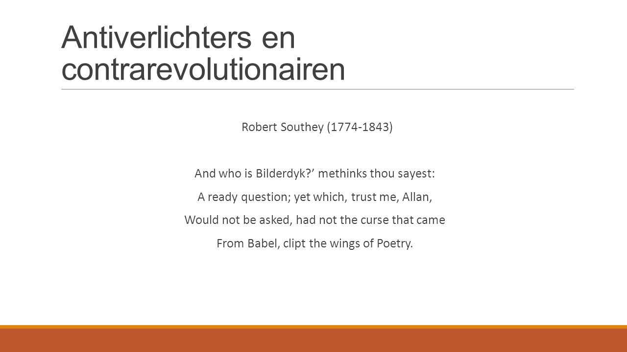 Antiverlichters en contrarevolutionairen Robert Southey (1774-1843) And who is Bilderdyk?' methinks thou sayest: A ready question; yet which, trust me, Allan, Would not be asked, had not the curse that came From Babel, clipt the wings of Poetry.