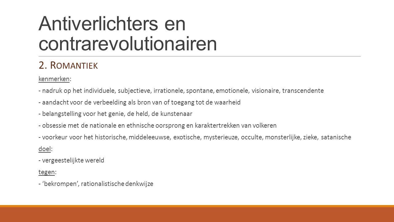 Antiverlichters en contrarevolutionairen 2. R OMANTIEK kenmerken: - nadruk op het individuele, subjectieve, irrationele, spontane, emotionele, visiona