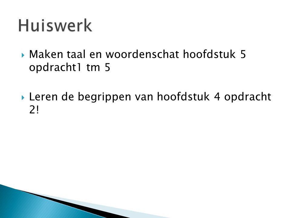  Maken taal en woordenschat hoofdstuk 5 opdracht1 tm 5  Leren de begrippen van hoofdstuk 4 opdracht 2!