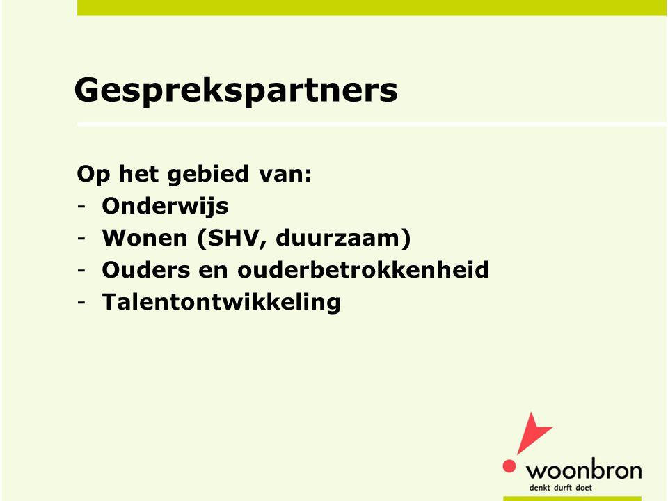Gesprekspartners Op het gebied van: -Onderwijs -Wonen (SHV, duurzaam) -Ouders en ouderbetrokkenheid -Talentontwikkeling