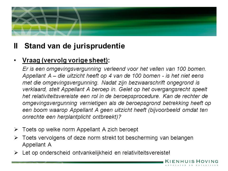 II Stand van de jurisprudentie Vraag (vervolg vorige sheet): Er is een omgevingsvergunning verleend voor het vellen van 100 bomen. Appellant A – die u
