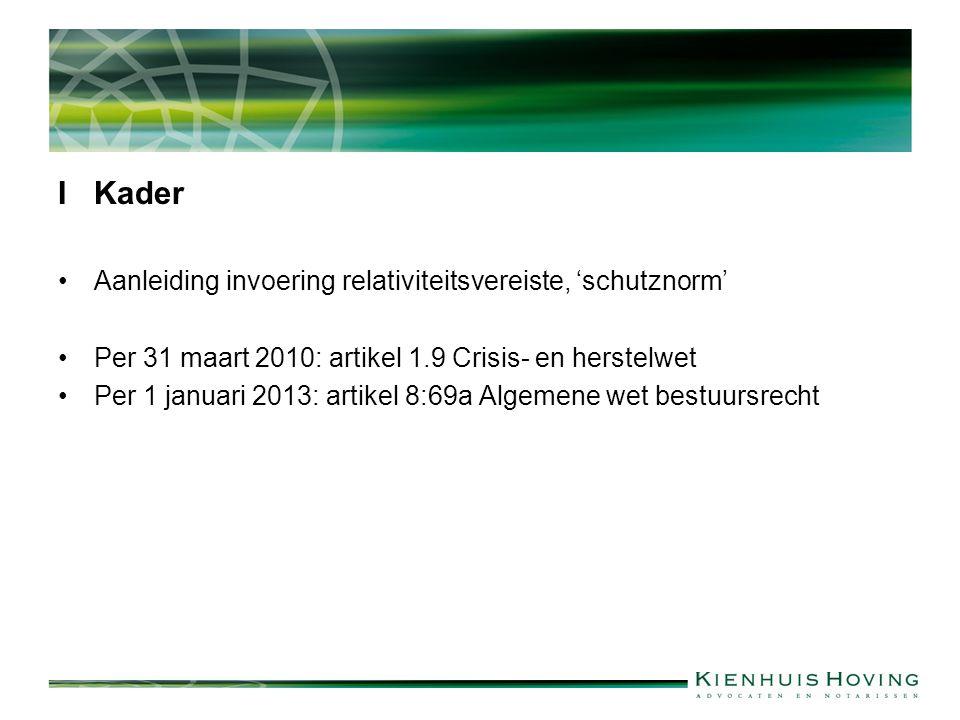 IKader Aanleiding invoering relativiteitsvereiste, 'schutznorm' Per 31 maart 2010: artikel 1.9 Crisis- en herstelwet Per 1 januari 2013: artikel 8:69a