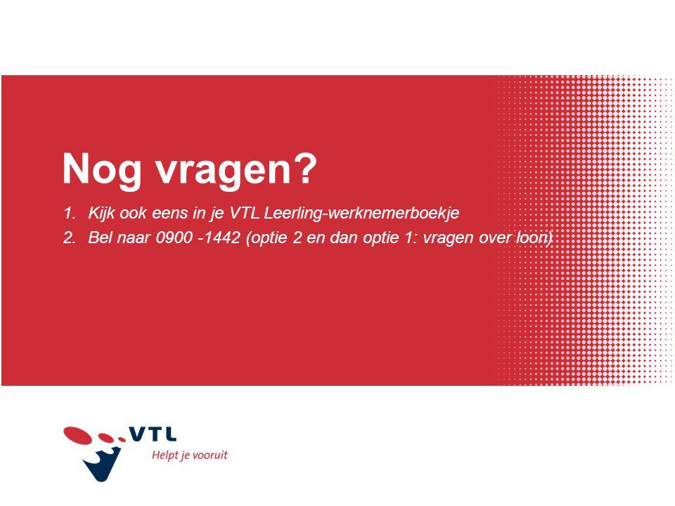 Nog vragen? 1.Kijk ook eens in je VTL Leerling-werknemerboekje 2.Bel naar 0900 -1442 (optie 2 en dan optie 1: vragen over loon)