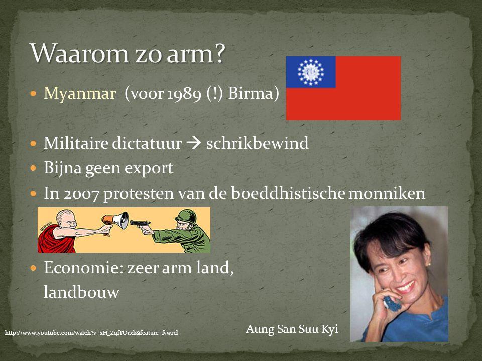 Myanmar (voor 1989 (!) Birma) Militaire dictatuur  schrikbewind Bijna geen export In 2007 protesten van de boeddhistische monniken Economie: zeer arm