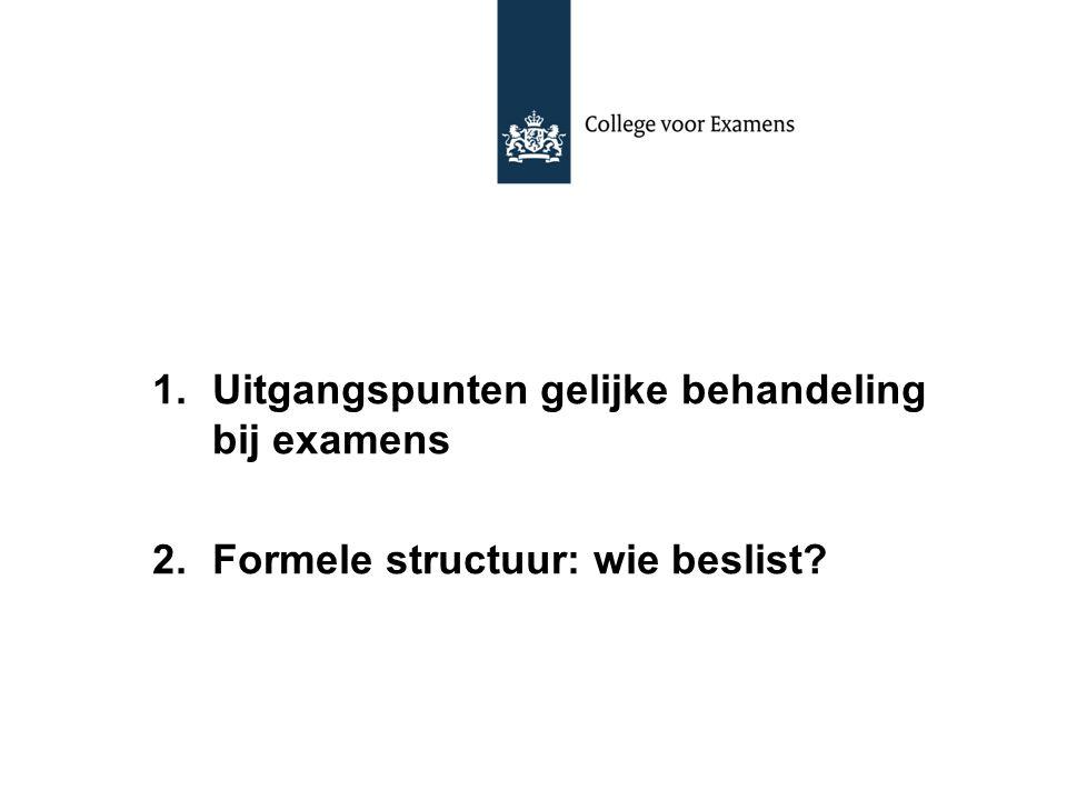 1.Uitgangspunten gelijke behandeling bij examens 2.Formele structuur: wie beslist?