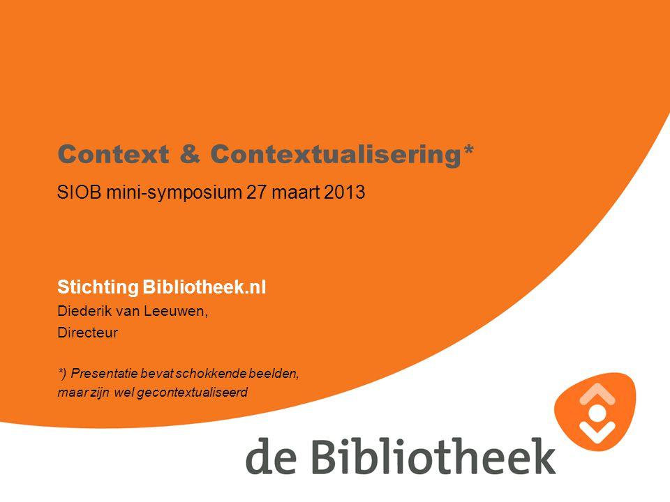 Context & Contextualisering* SIOB mini-symposium 27 maart 2013 Stichting Bibliotheek.nl Diederik van Leeuwen, Directeur *) Presentatie bevat schokkende beelden, maar zijn wel gecontextualiseerd