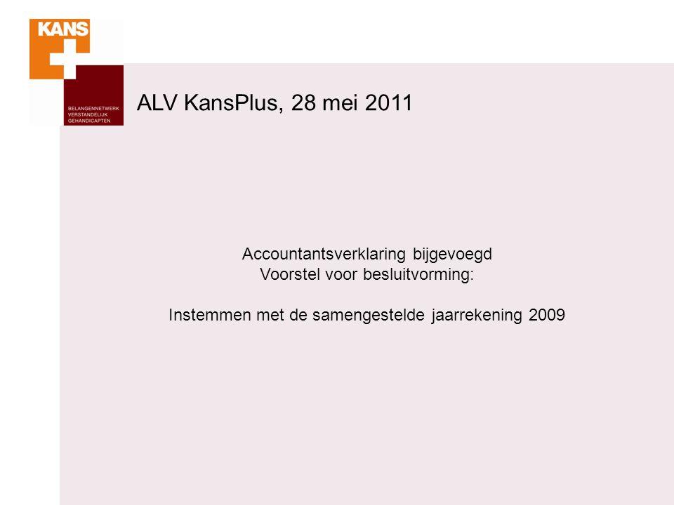 Accountantsverklaring bijgevoegd Voorstel voor besluitvorming: Instemmen met de samengestelde jaarrekening 2009 ALV KansPlus, 28 mei 2011