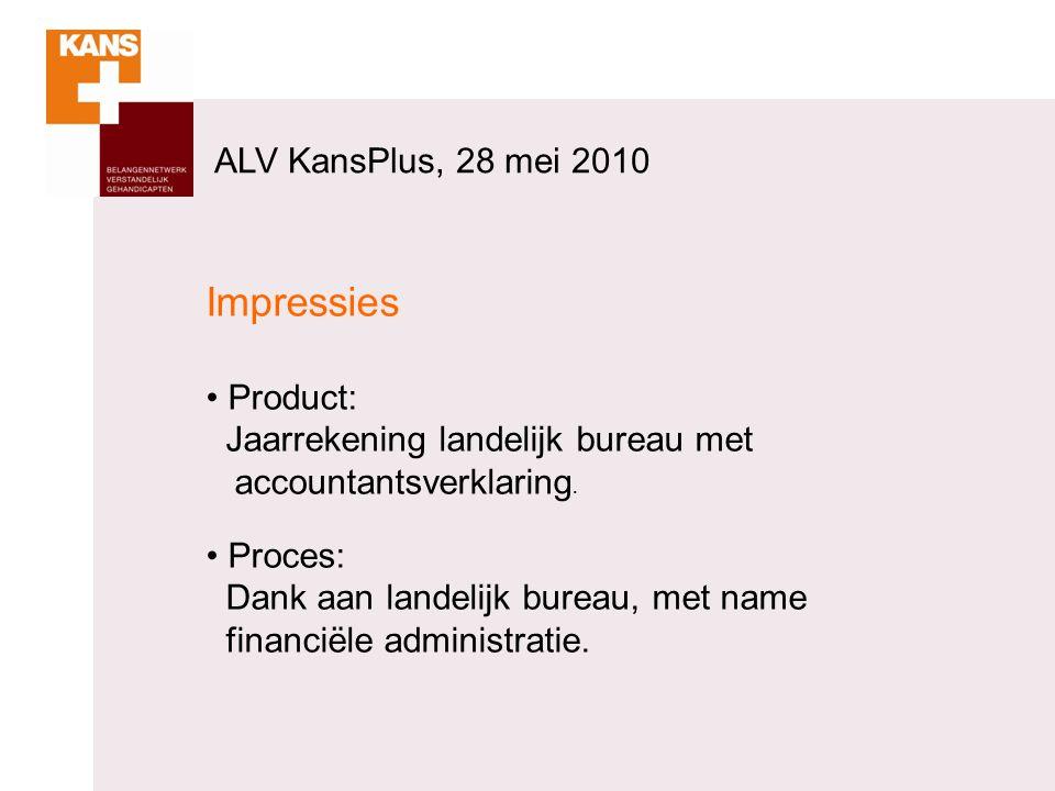 ALV KansPlus, 28 mei 2010 Impressies Product: Jaarrekening landelijk bureau met accountantsverklaring. Proces: Dank aan landelijk bureau, met name fin