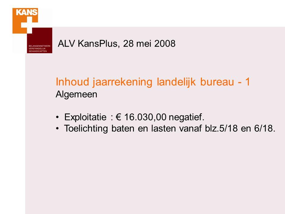 ALV KansPlus, 28 mei 2008 Inhoud jaarrekening landelijk bureau - 1 Algemeen Exploitatie : € 16.030,00 negatief. Toelichting baten en lasten vanaf blz.