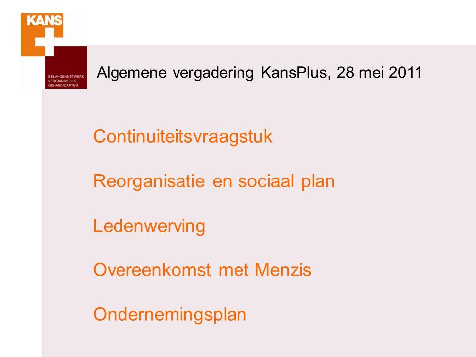 Algemene vergadering KansPlus, 28 mei 2011 Continuiteitsvraagstuk Reorganisatie en sociaal plan Ledenwerving Overeenkomst met Menzis Ondernemingsplan