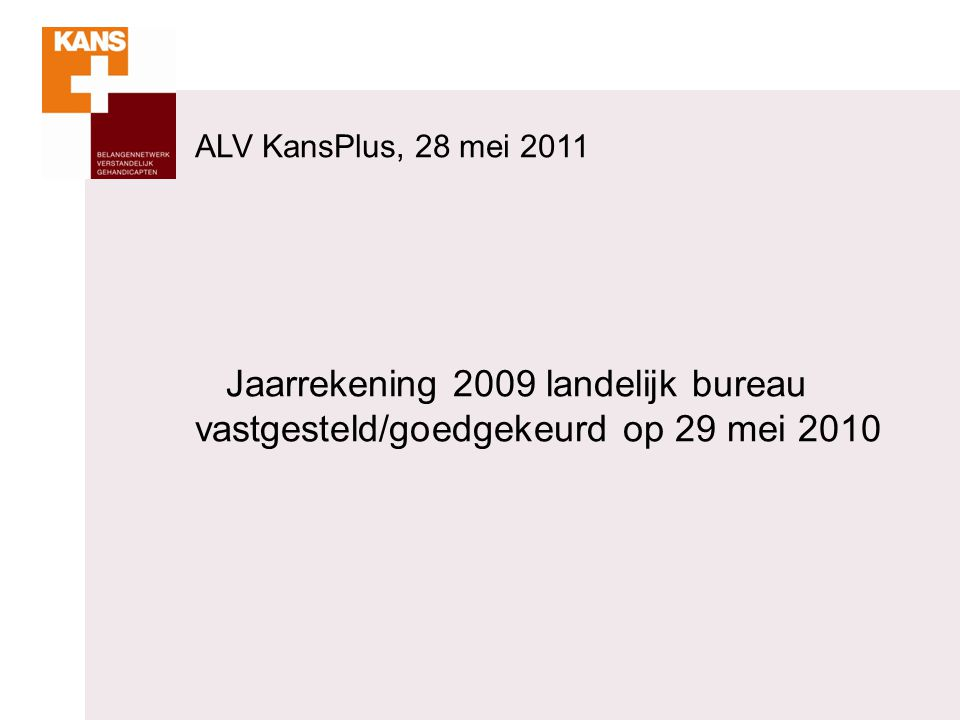 Jaarrekening 2009 landelijk bureau vastgesteld/goedgekeurd op 29 mei 2010 ALV KansPlus, 28 mei 2011