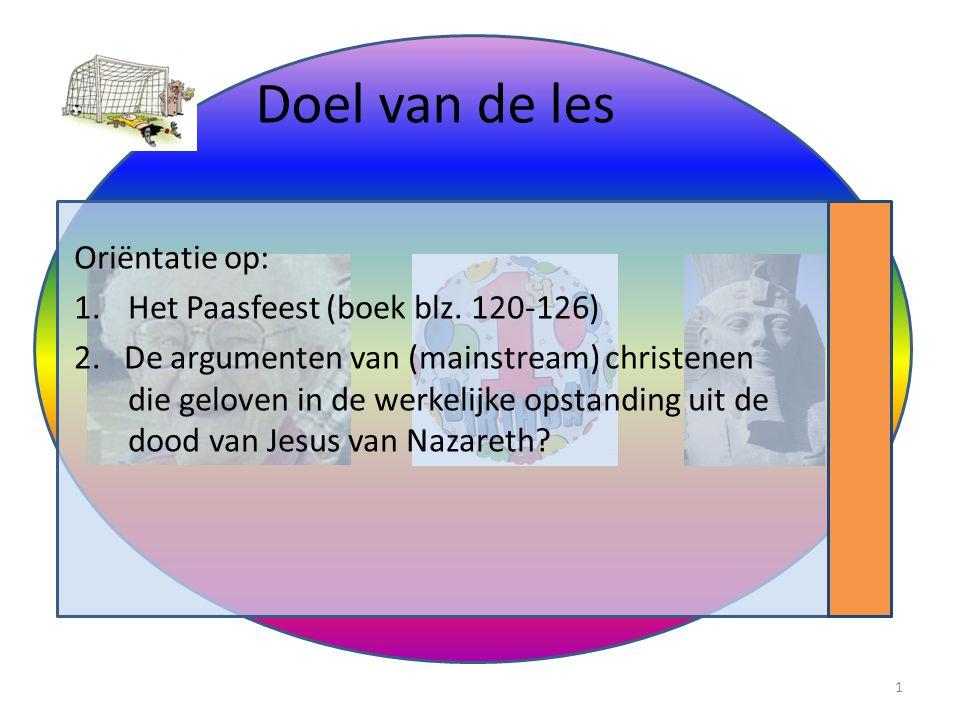 Doel van de les Oriëntatie op: 1.Het Paasfeest (boek blz. 120-126) 2. De argumenten van (mainstream) christenen die geloven in de werkelijke opstandin