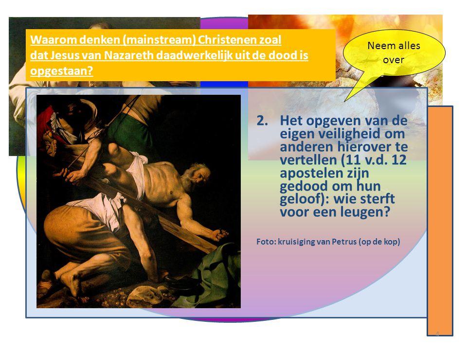 2.Het opgeven van de eigen veiligheid om anderen hierover te vertellen (11 v.d. 12 apostelen zijn gedood om hun geloof): wie sterft voor een leugen? F