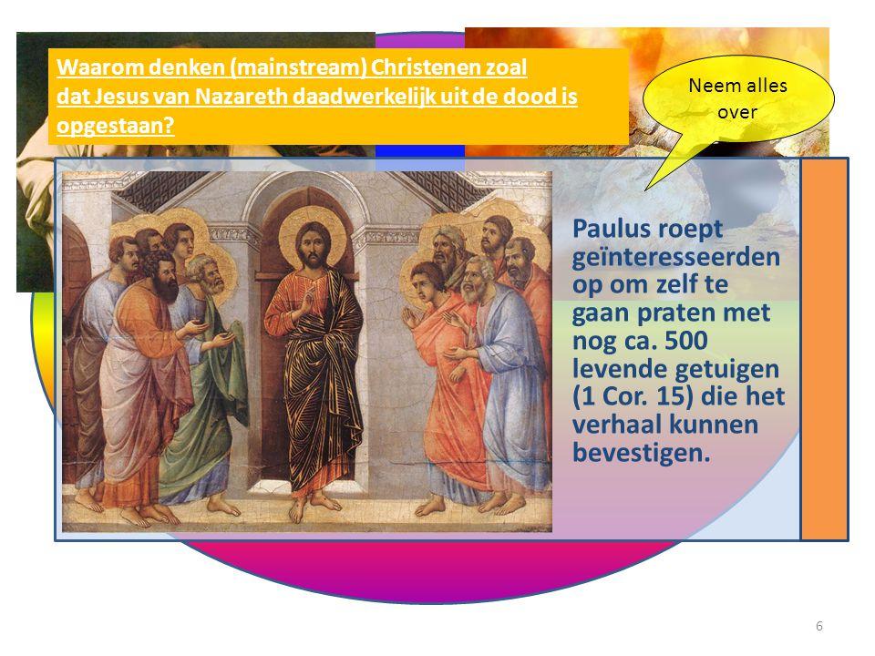 1.Paulus roept geïnteresseerden op om zelf te gaan praten met nog ca. 500 levende getuigen (1 Cor. 15) die het verhaal kunnen bevestigen. Waarom denke