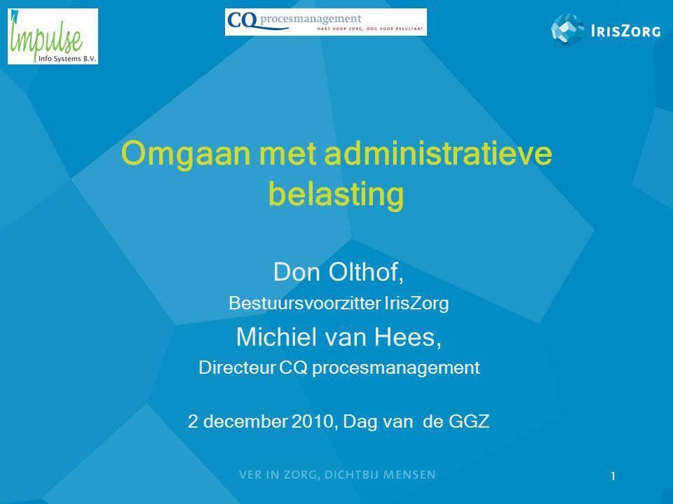 Omgaan met administratieve belasting Don Olthof, Bestuursvoorzitter IrisZorg Michiel van Hees, Directeur CQ procesmanagement 2 december 2010, Dag van