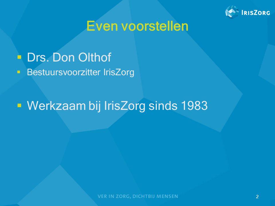 Even voorstellen  Drs. Don Olthof  Bestuursvoorzitter IrisZorg  Werkzaam bij IrisZorg sinds 1983 2