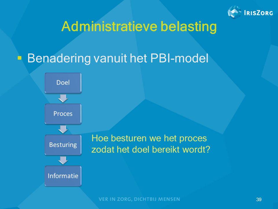 Administratieve belasting  Benadering vanuit het PBI-model 39 Hoe besturen we het proces zodat het doel bereikt wordt?