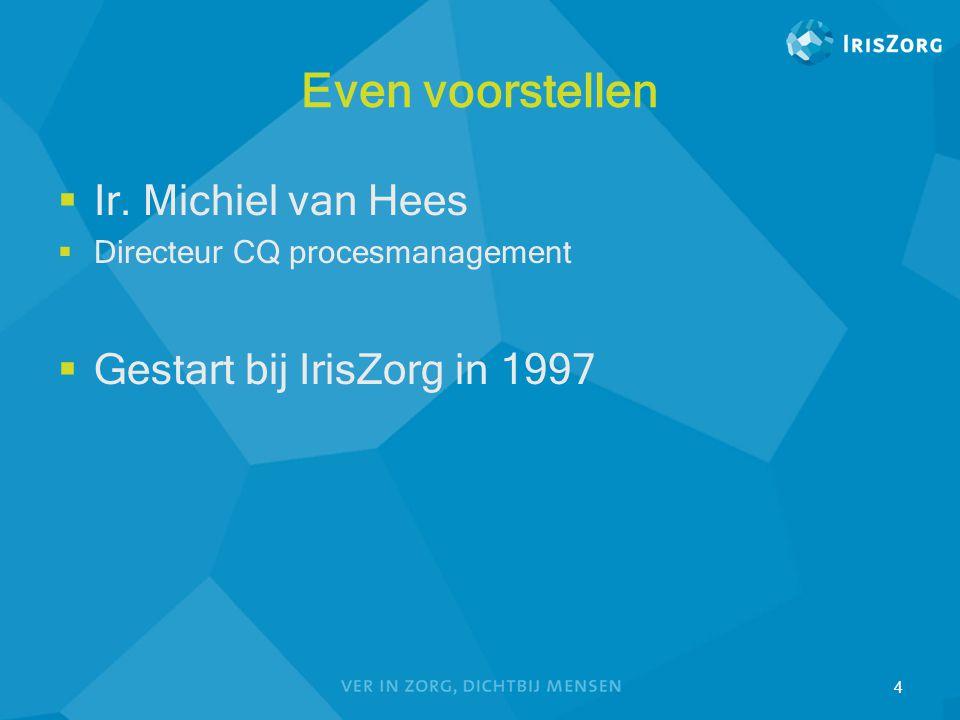 Even voorstellen  Ir. Michiel van Hees  Directeur CQ procesmanagement  Gestart bij IrisZorg in 1997 4