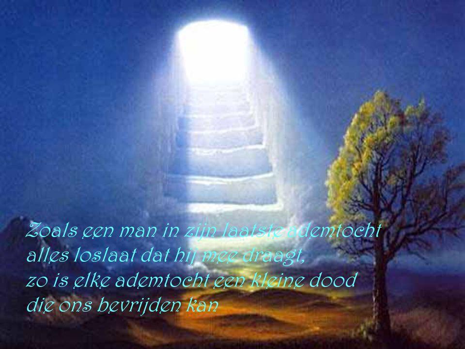 Zoals een man in zijn laatste ademtocht alles loslaat dat hij mee draagt, zo is elke ademtocht een kleine dood die ons bevrijden kan