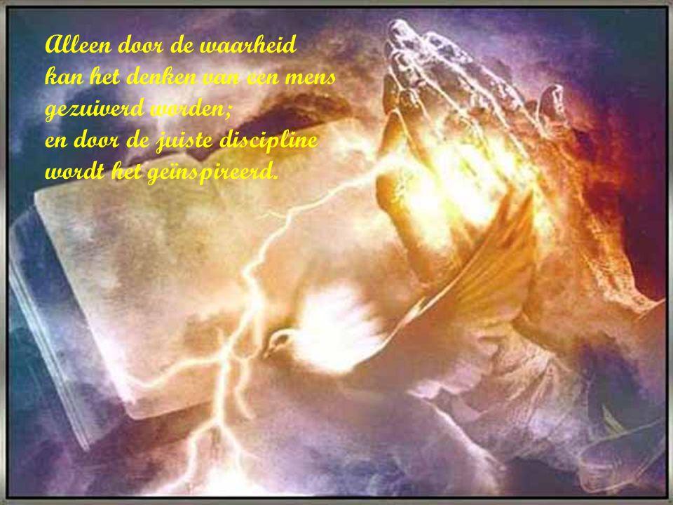 Alleen door de waarheid kan het denken van een mens gezuiverd worden; en door de juiste discipline wordt het geïnspireerd.