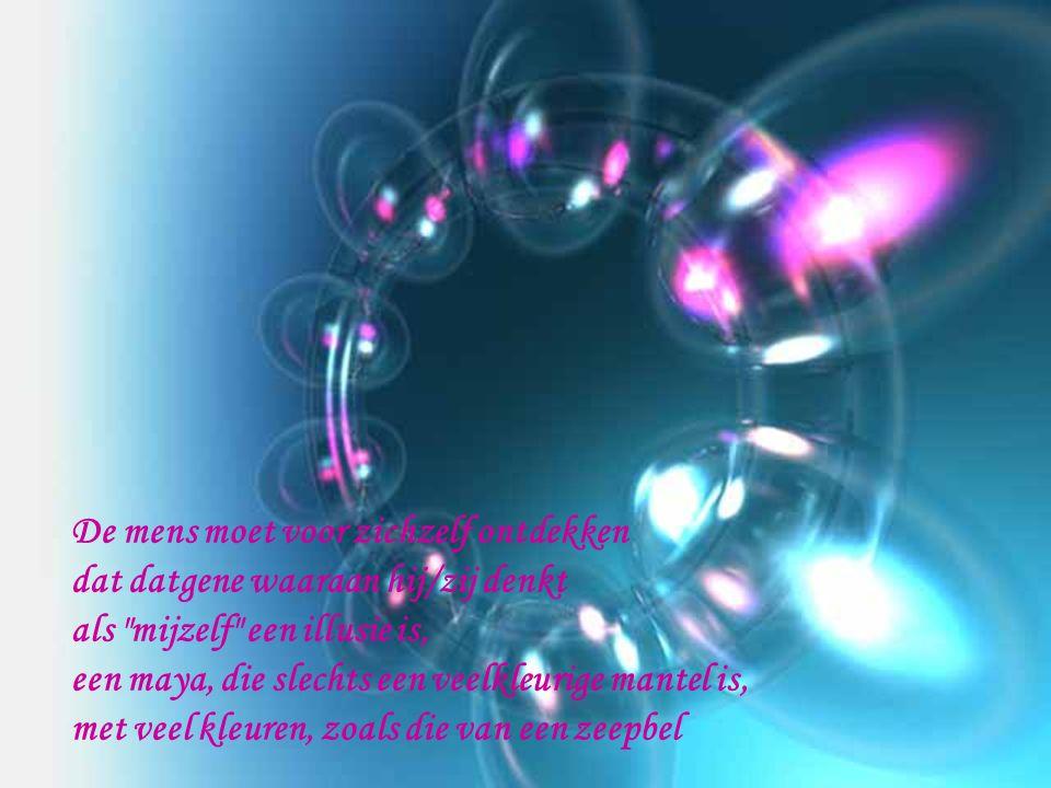 De mens moet voor zichzelf ontdekken dat datgene waaraan hij/zij denkt als mijzelf een illusie is, een maya, die slechts een veelkleurige mantel is, met veel kleuren, zoals die van een zeepbel