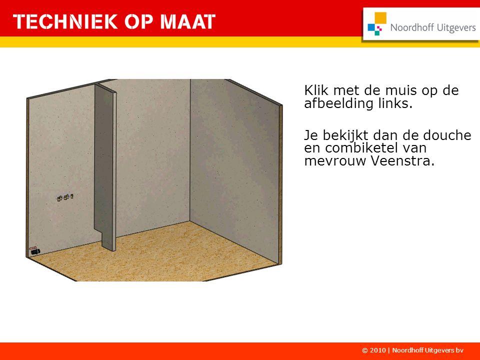 Klik met de muis op de afbeelding links. Je bekijkt dan de douche en combiketel van mevrouw Veenstra. © 2010 | Noordhoff Uitgevers bv