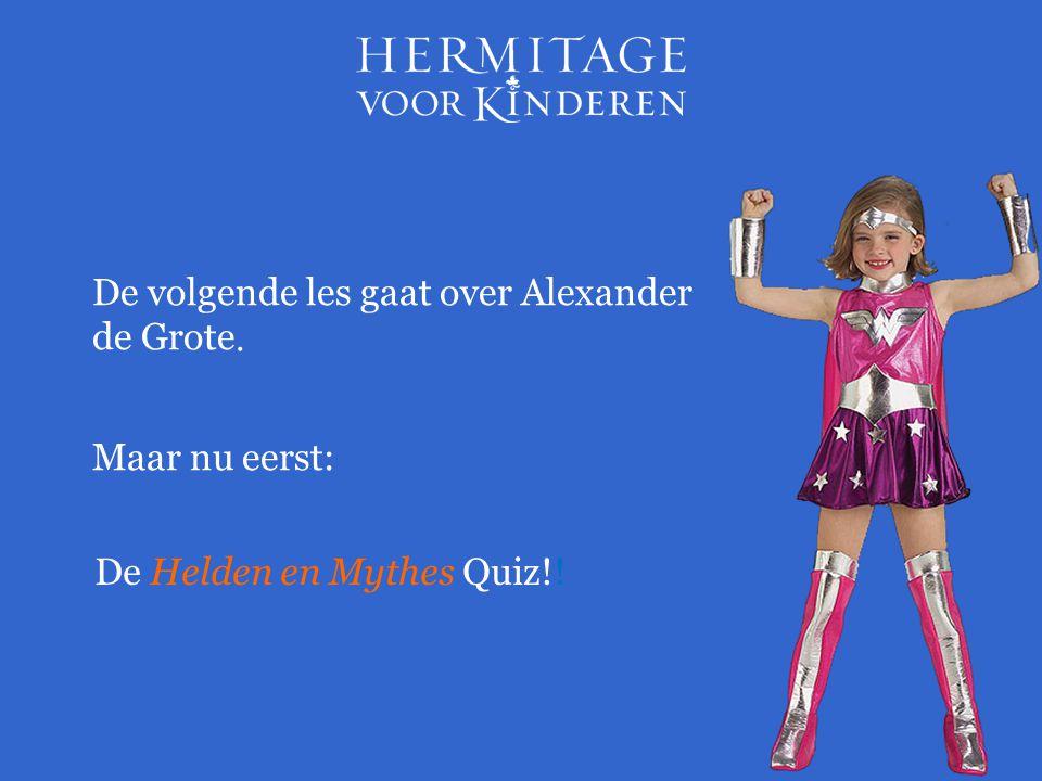 Maar nu eerst: De Helden en Mythes Quiz!! De volgende les gaat over Alexander de Grote.