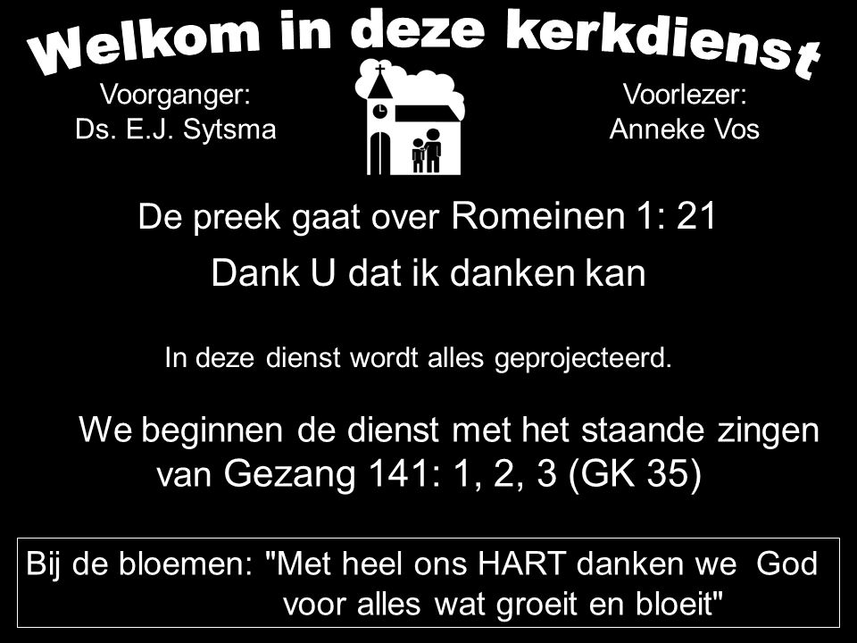 De preek gaat over Romeinen 1: 21 Dank U dat ik danken kan We beginnen de dienst met het staande zingen van Gezang 141: 1, 2, 3 (GK 35) In deze dienst wordt alles geprojecteerd.