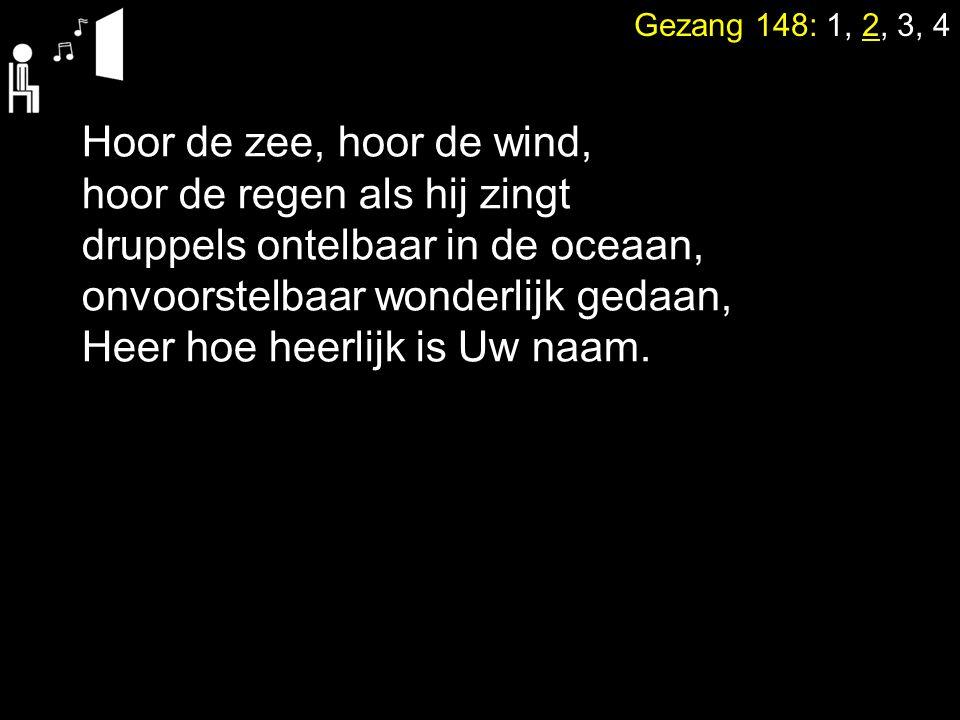 Gezang 148: 1, 2, 3, 4 Hoor de zee, hoor de wind, hoor de regen als hij zingt druppels ontelbaar in de oceaan, onvoorstelbaar wonderlijk gedaan, Heer hoe heerlijk is Uw naam.